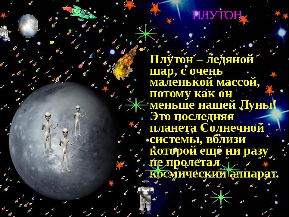 Плутон – ледяной шар, с очень маленькой массой, потому как он меньше нашей Л...