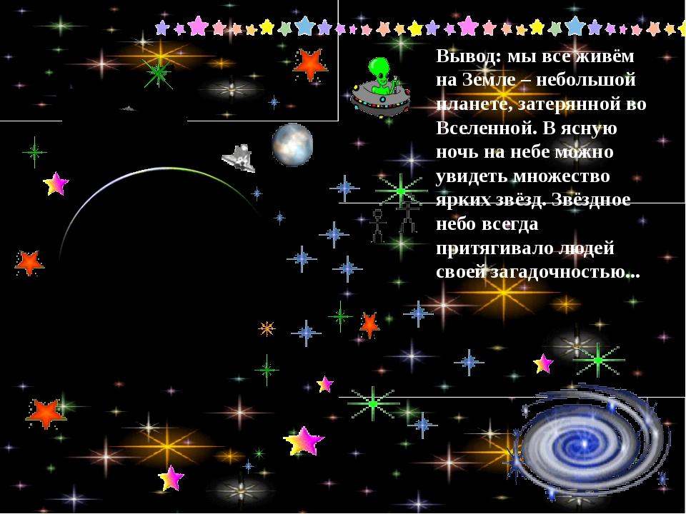 Вывод: мы все живём на Земле – небольшой планете, затерянной во Вселенной. В...