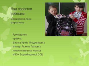 Над проектом работали: Мирошниченко Арина Шефер Эрика Руководители проекта: Ш