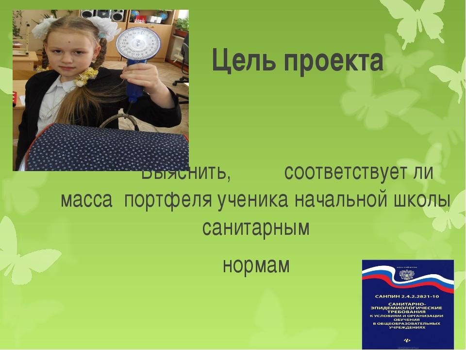 Цель проекта Выяснить, соответствует ли масса портфеля ученика начальной шко...