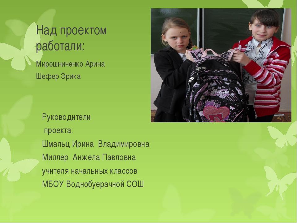 Над проектом работали: Мирошниченко Арина Шефер Эрика Руководители проекта: Ш...