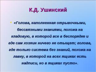 К.Д. Ушинский «Голова, наполненная отрывочными, бессвязными знаниями, похожа