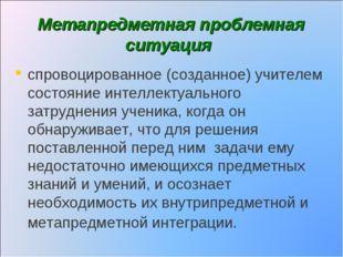 Метапредметная проблемная ситуация спровоцированное (созданное) учителем сост