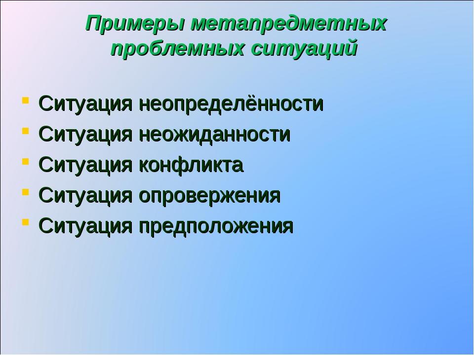 Примеры метапредметных проблемных ситуаций Ситуация неопределённости Ситуация...
