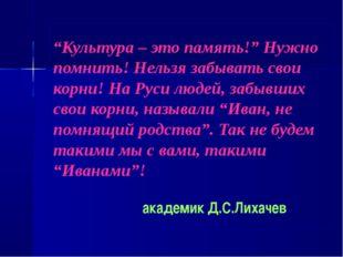 """""""Культура – это память!"""" Нужно помнить! Нельзя забывать свои корни! На Руси л"""
