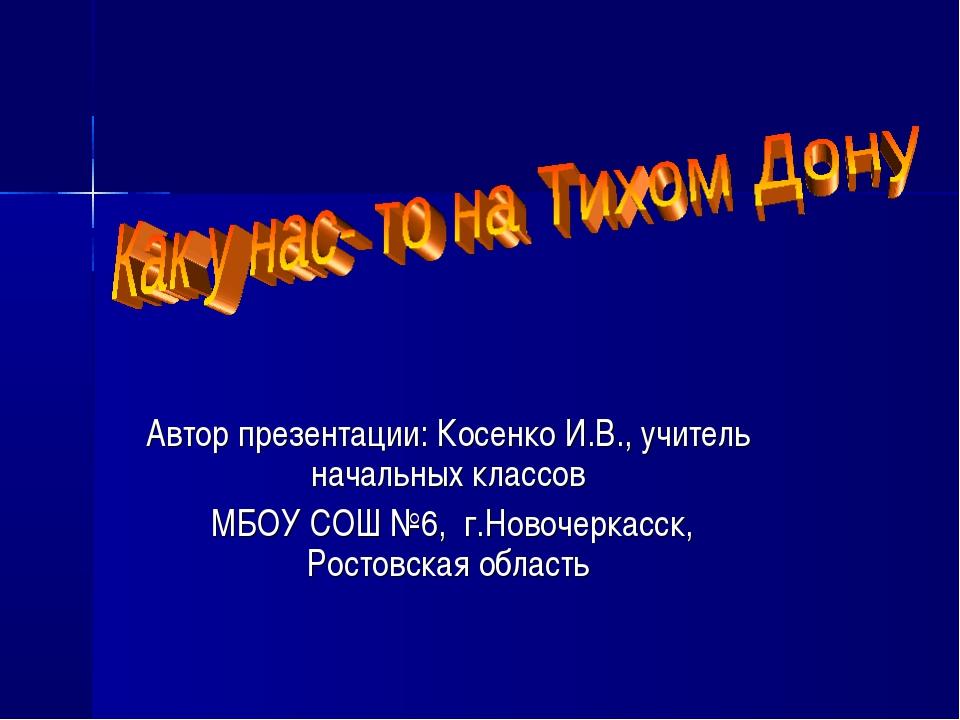 Автор презентации: Косенко И.В., учитель начальных классов МБОУ СОШ №6, г.Нов...