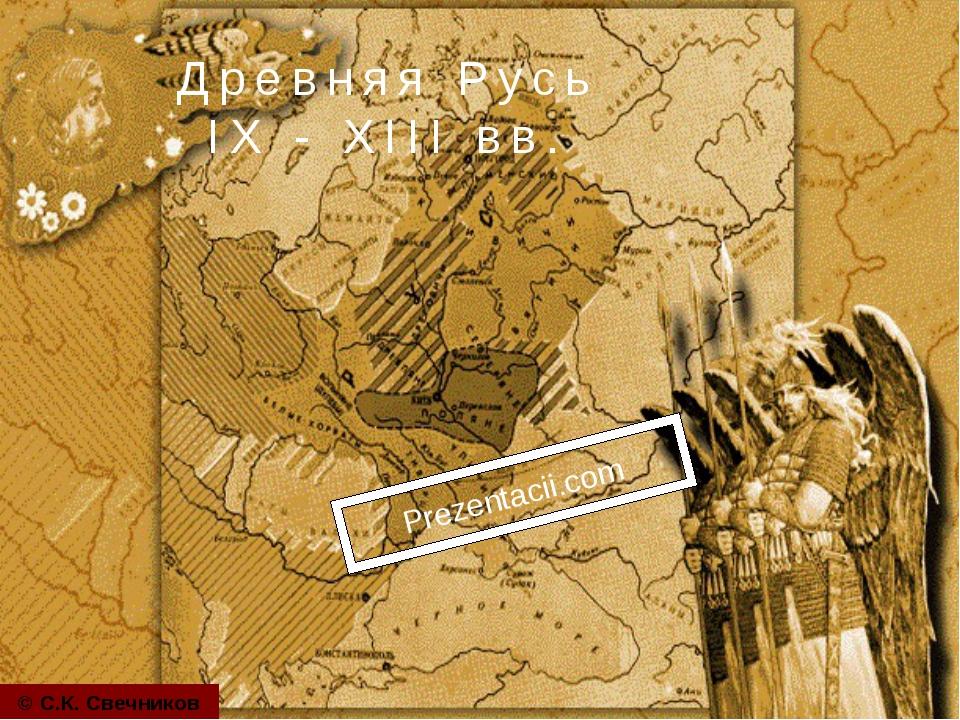 Древняя Русь IX - XIII вв. © С.К. Свечников Prezentacii.com