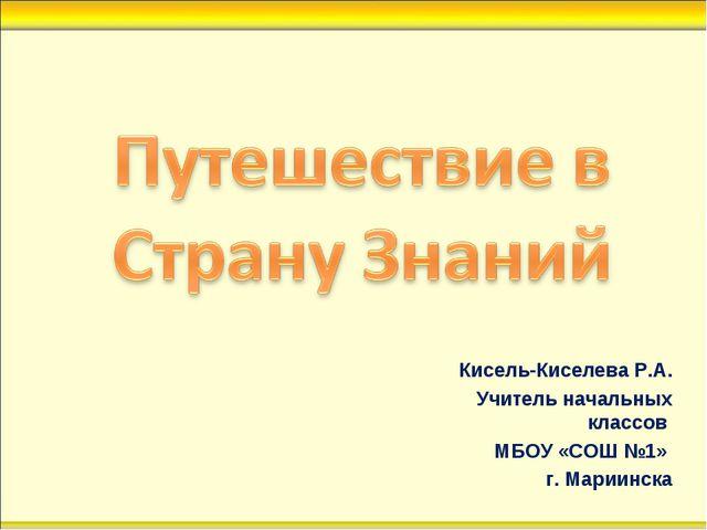 Кисель-Киселева Р.А. Учитель начальных классов МБОУ «СОШ №1» г. Мариинска
