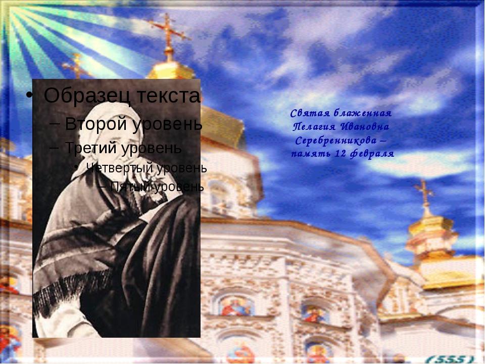 Святая блаженная Пелагия Ивановна Серебренникова – память 12 февраля
