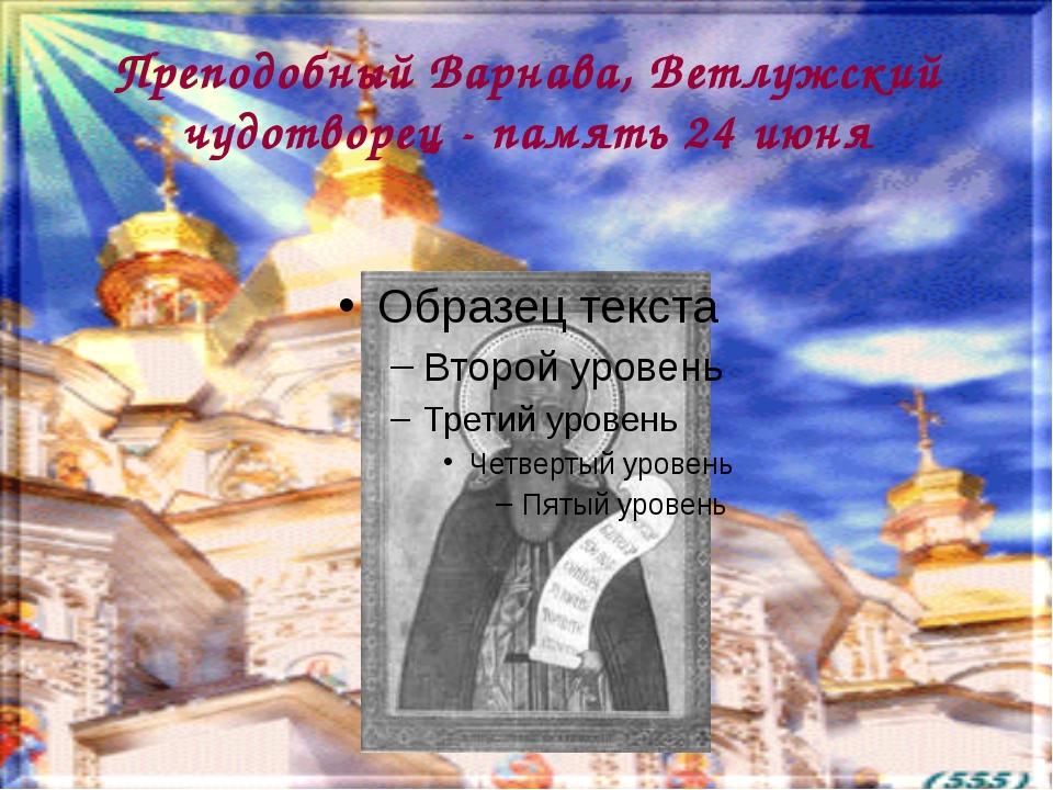 Преподобный Варнава, Ветлужский чудотворец - память 24 июня