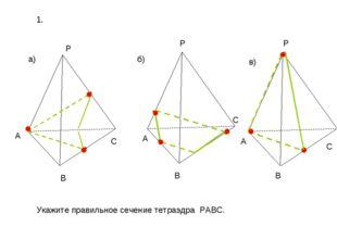 а) б) в) P A B C P A B C C A P B Укажите правильное сечение тетраэдра PABC. 1.