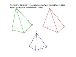 Постройте сечение тетраэдра плоскостью, проходящей через через любые три из у