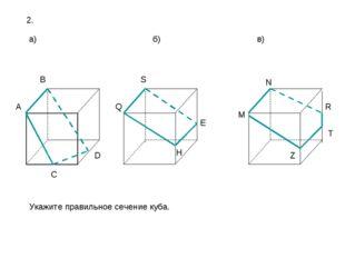 2. а) б) в) B H E S Q D C A R Z N M T Укажите правильное сечение куба.