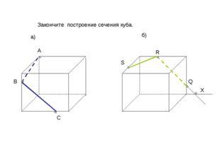 A X Q R S C B Закончите построение сечения куба. а) б)