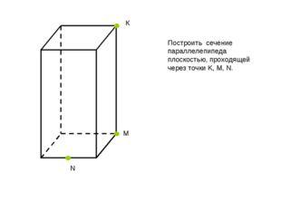 К N М Построить сечение параллелепипеда плоскостью, проходящей через точки K,