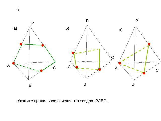 а) б) в) P A B C P A B C C A P B Укажите правильное сечение тетраэдра PABC. 2