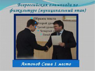 Всероссийская олимпиада по физкультуре (муниципальный этап) Антонов Саша 1 ме