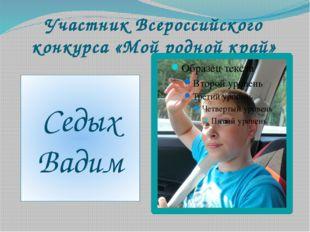 Участник Всероссийского конкурса «Мой родной край» Седых Вадим