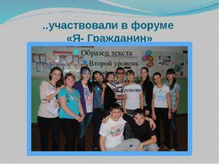 ..участвовали в форуме «Я- Гражданин»