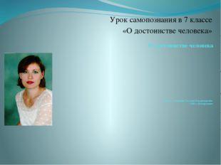 О достоинстве человека учитель: Собянина Татьяна Владимировна ОШ с. Центральн