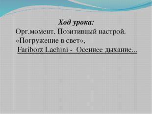 Ход урока: Орг.момент. Позитивный настрой. «Погружение в свет», Fariborz Lac
