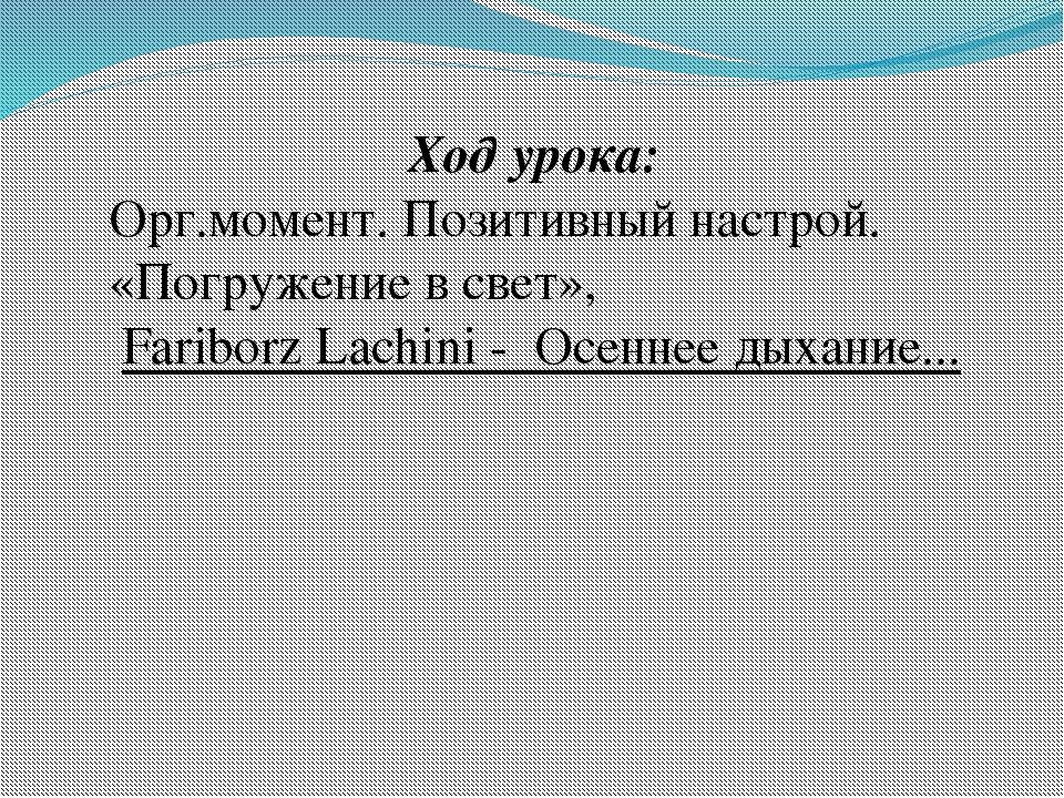 Ход урока: Орг.момент. Позитивный настрой. «Погружение в свет», Fariborz Lac...
