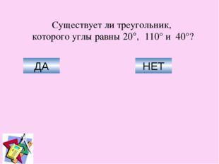 Существует ли треугольник, которого углы равны 20°, 110° и 40°? ДА НЕТ