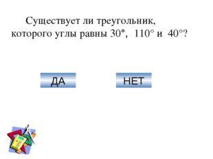 Существует ли треугольник, которого углы равны 30°, 110° и 40°? ДА НЕТ