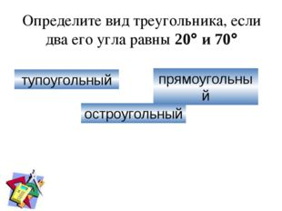 Определите вид треугольника, если два его угла равны 20 и 70 тупоугольный п