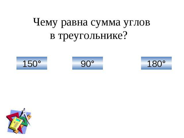 150° 90° 180° Чему равна сумма углов в треугольнике?
