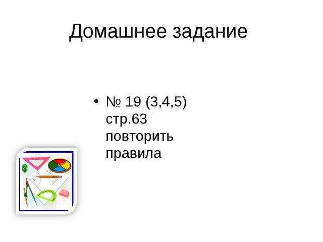 Домашнее задание № 19 (3,4,5) стр.63 повторить правила