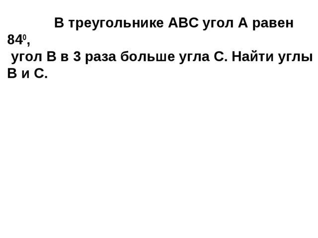 В треугольнике АВС угол А равен 840, угол В в 3 раза больше угла С. Найти уг...