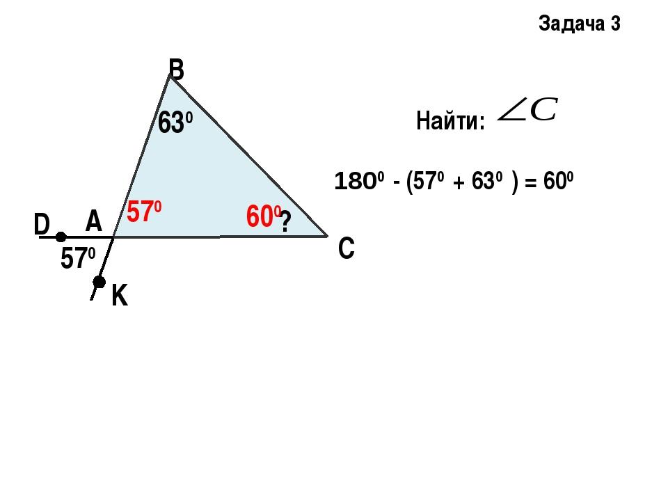 Задача 3 А В С D K 630 ? 570 570 600 1800 - (570 + 630 ) = 600