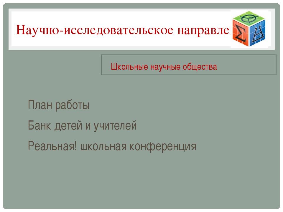 Научно-исследовательское направление План работы Банк детей и учителей Реальн...