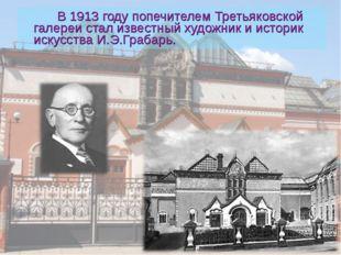 В 1913 году попечителем Третьяковской галереи стал известный художник и исто