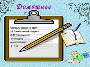 Домашнее задание Составить рассказ на тему: «В Третьяковской галерее» (5-10 п