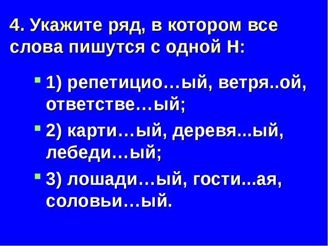 4. Укажите ряд, в котором все слова пишутся с одной Н: 1) репетицио…ый, ветря...