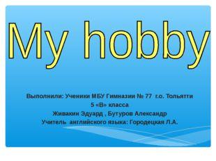 Выполнили: Ученики МБУ Гимназии № 77 г.о. Тольятти 5 «В» класса Живакин Эдуар