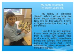 My name is Edward. I'm eleven years old. My hobby is collecting stamps. When