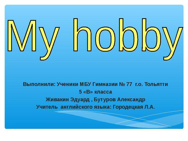 Выполнили: Ученики МБУ Гимназии № 77 г.о. Тольятти 5 «В» класса Живакин Эдуар...