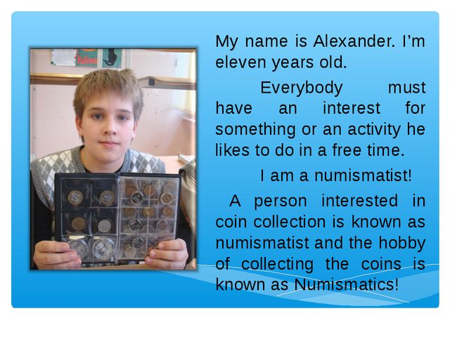 My name is Alexander. I'm eleven years old. Everybody must have an interest...