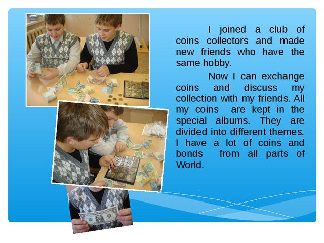 I joined a club of coins collectors and made new friends who have the same h...
