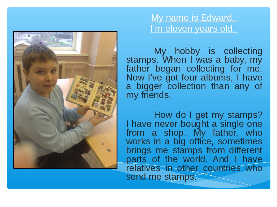My name is Edward. I'm eleven years old. My hobby is collecting stamps. When...