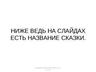 НИЖЕ ВЕДЬ НА СЛАЙДАХ ЕСТЬ НАЗВАНИЕ СКАЗКИ. Кравцова Елена Николаевна, 235-703