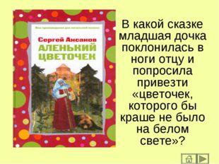 В какой сказке младшая дочка поклонилась в ноги отцу и попросила привезти «цв