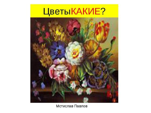 ЦветыКАКИЕ? Мстислав Павлов