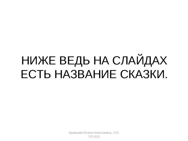 НИЖЕ ВЕДЬ НА СЛАЙДАХ ЕСТЬ НАЗВАНИЕ СКАЗКИ. Кравцова Елена Николаевна, 235-703...