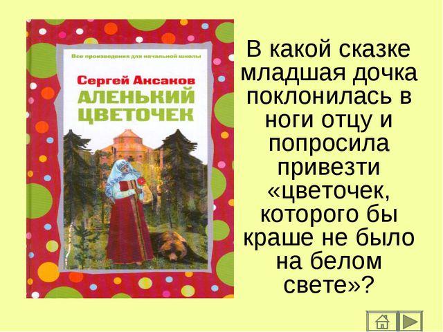 В какой сказке младшая дочка поклонилась в ноги отцу и попросила привезти «цв...
