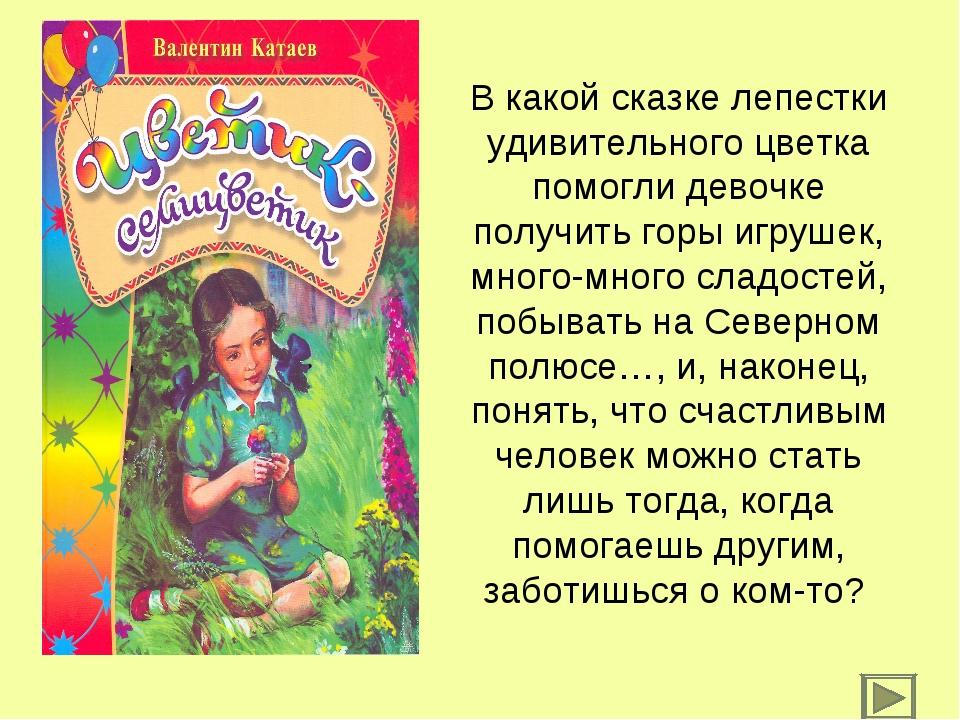 В какой сказке лепестки удивительного цветка помогли девочке получить горы иг...