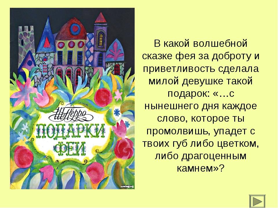 В какой волшебной сказке фея за доброту и приветливость сделала милой девушке...